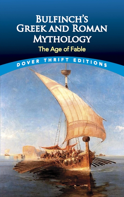 Bulfinch's Greek and Roman Mythology: The Age of Fable (Dover Thrift Editions). Thomas Bulfinch
