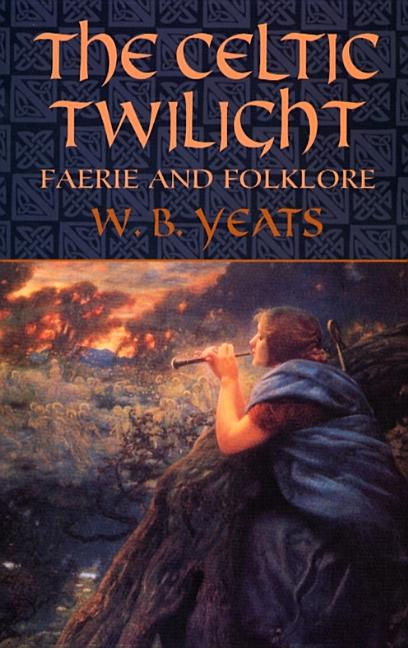 The Celtic Twilight: Faerie and Folklore (Celtic, Irish). W. B. Yeats