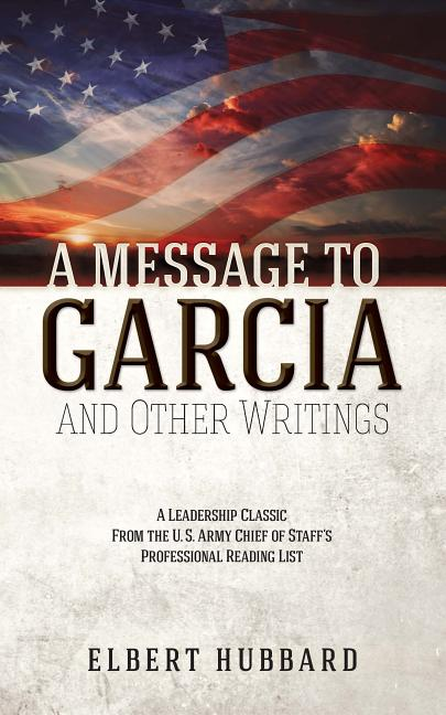A Message to Garcia and Other Writings. Elbert Hubbard.