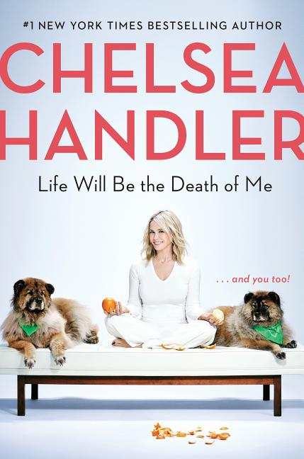Life Will Be the Death of Me: . . . and you too! Chelsea Handler.