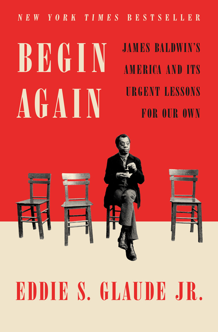 Begin Again: James Baldwin's America and Its Urgent Lessons for Our Own. Eddie S. Glaude Jr