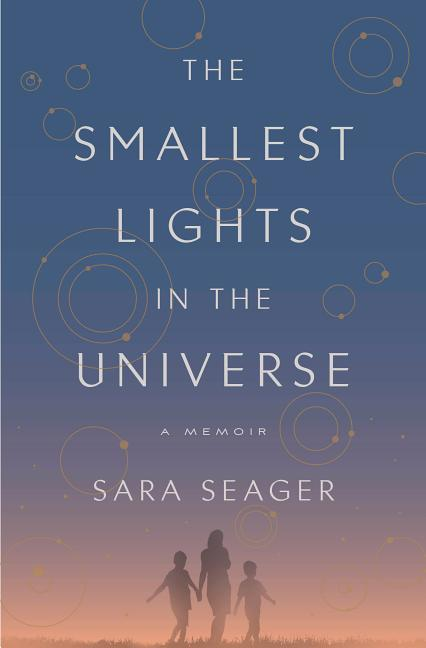 The Smallest Lights in the Universe: A Memoir. Sara Seager.