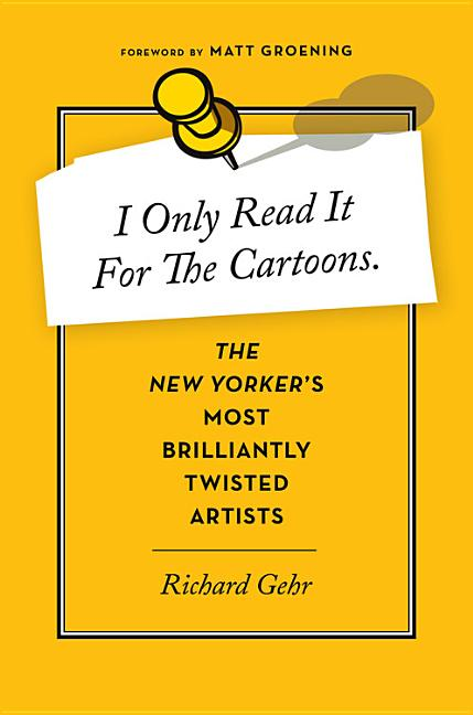 I Only Read It for the Cartoons: The New Yorker's Most Brilliantly Twisted Artists. Richard Gehr.