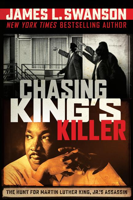 Chasing King's Killer: The Hunt for Martin Luther King, Jr.'s Assassin. James L. Swanson