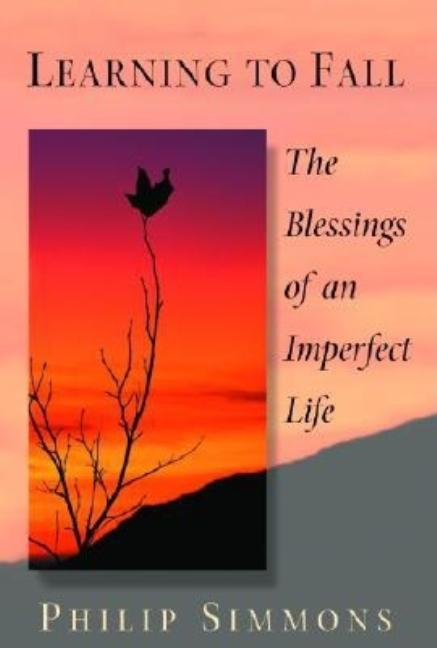 Learning to Fall: The Blessings of an Imperfect Life. Philip Simmons