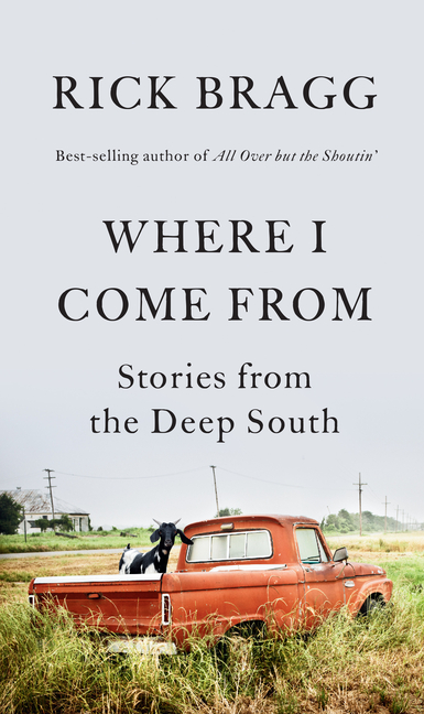 Where I Come From: Stories from the Deep South. Rick Bragg.