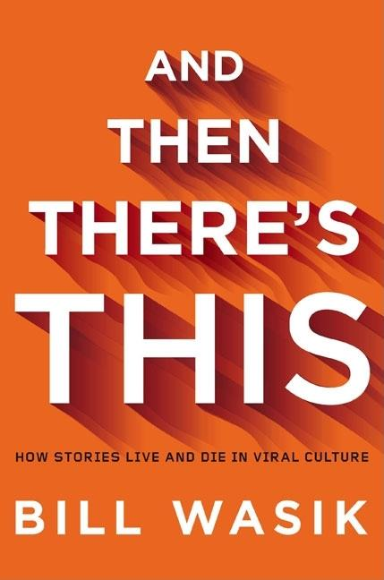 And Then There's This: How Stories Live and Die in Viral Culture. Bill Wasik.