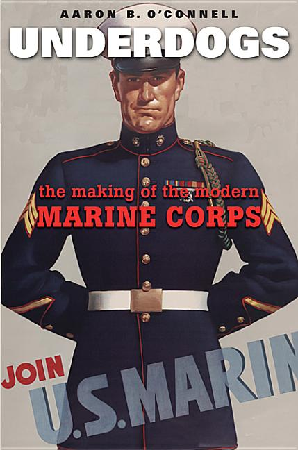 Underdogs: The Making of the Modern Marine Corps. Aaron B. O'Connell
