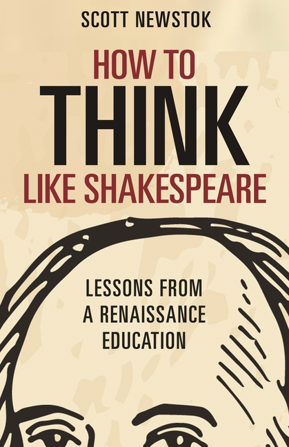 How to Think like Shakespeare: Lessons from a Renaissance Education [SIGNED]. Scott Newstok.