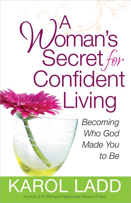 A Woman's Secret for Confident Living: Becoming Who God Made You to Be. Karol Ladd.
