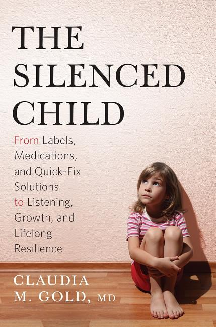 The Silenced Child: From Labels, Medications, and Quick-Fix Solutions to Listening, Growth, and...