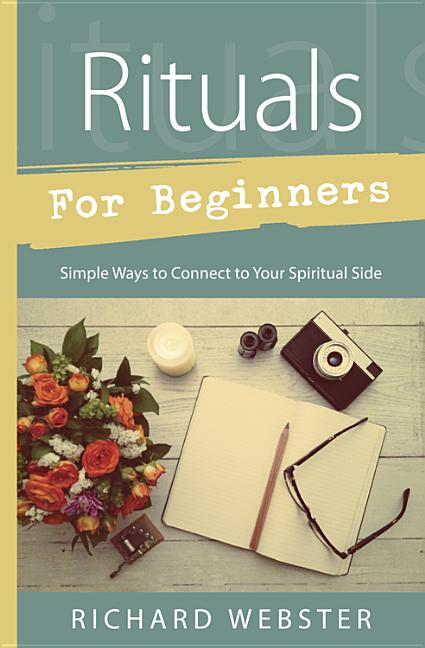 Rituals for Beginners: Simple Ways to Connect to Your Spiritual Side. Richard Webster