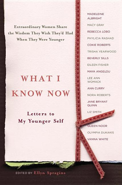 What I Know Now: Letters to My Younger Self. Ellyn Spragins.