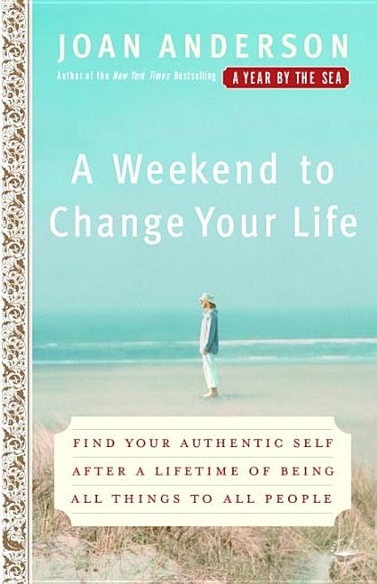 A Weekend to Change Your Life: Find Your Authentic Self After a Lifetime of Being All Things to All People. Joan Anderson.