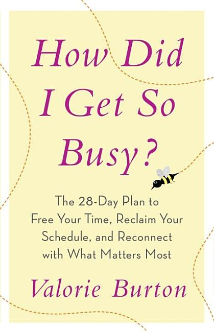 How Did I Get So Busy?: The 28-day Plan to Free Your Time, Reclaim Your Schedule, and Reconnect...