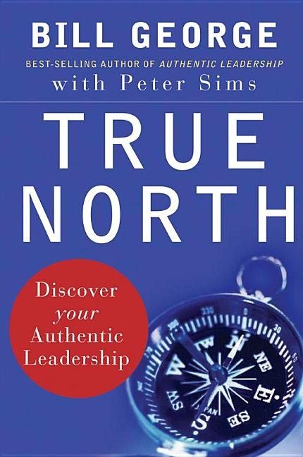 True North: Discover Your Authentic Leadership. Bill George, Peter Sims