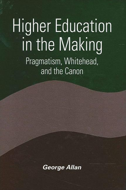 Higher Education in the Making: Pragmatism, Whitehead, and the Canon (SUNY series in Constructive...