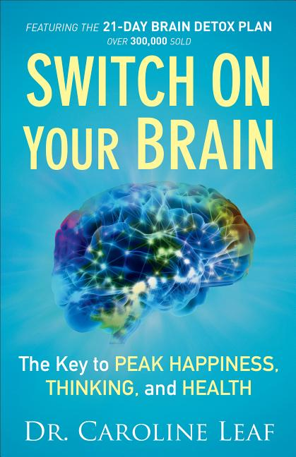 Switch On Your Brain: The Key to Peak Happiness, Thinking, and Health. Dr. Caroline Leaf