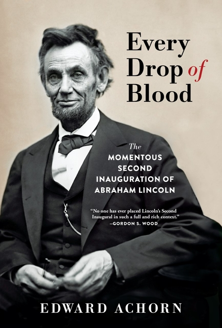 Every Drop of Blood: The Momentous Second Inauguration of Abraham Lincoln. Edward Achorn