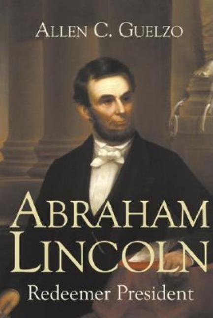 Abraham Lincoln: Redeemer President (Library of Religious Biography (LRB)). Allen C. Guelzo.