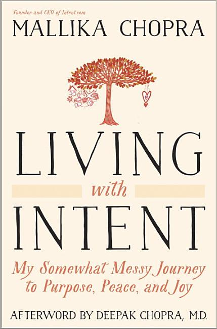 Living with Intent: My Somewhat Messy Journey to Purpose, Peace, and Joy. Mallika Chopra