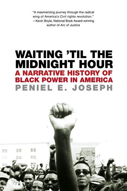 Waiting 'Til the Midnight Hour: A narrative History of black Power in America. Peniel E. Joseph