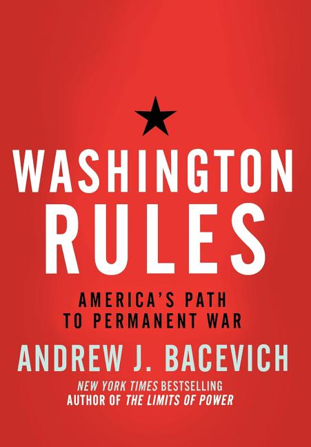 Washington Rules: America's Path to Permanent War (American Empire Project). Andrew Bacevich