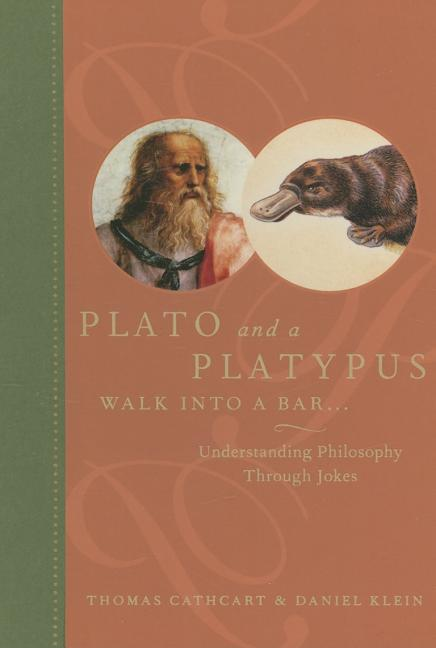 Plato and a Platypus Walk into a Bar...: Understanding Philosophy Through Jokes. Thomas Cathcart,...