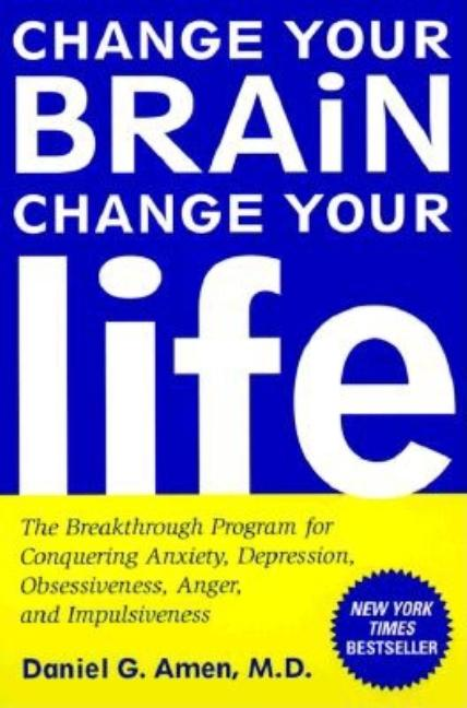 Change Your Brain, Change Your Life: The Breakthrough Program for Conquering Anxiety, Depression,...