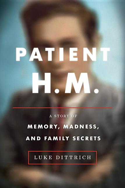 Patient H.M.: A Story of Memory, Madness, and Family Secrets. Luke Dittrich