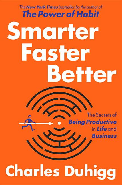 Smarter Faster Better: The Secrets of Being Productive in Life and Business. Charles Duhigg
