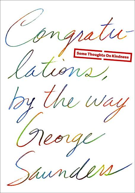 Congratulations, by the way: Some Thoughts on Kindness. George Saunders.
