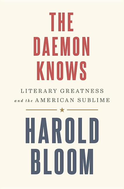 The Daemon Knows: Literary Greatness and the American Sublime. Harold Bloom