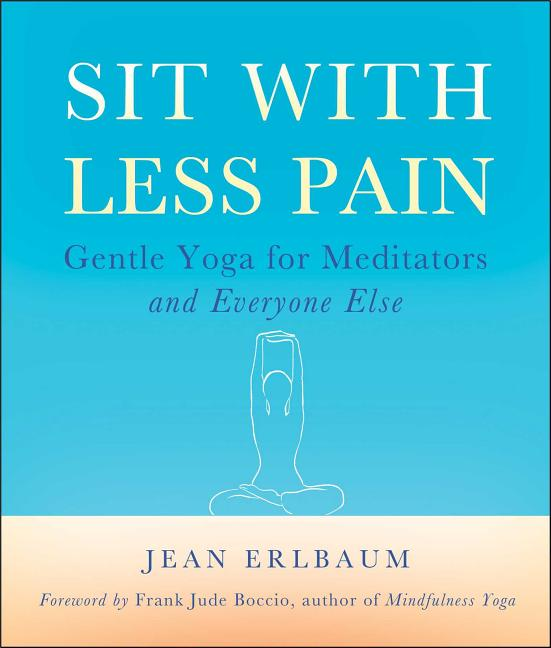Sit With Less Pain: Gentle Yoga for Meditators and Everyone Else. Jean Erlbaum