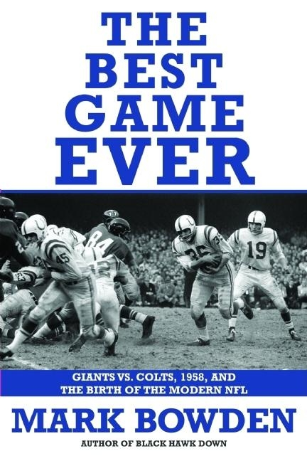 The Best Game Ever: Giants Vs. Colts, 1958, and the Birth of the Modern NFL. Mark Bowden