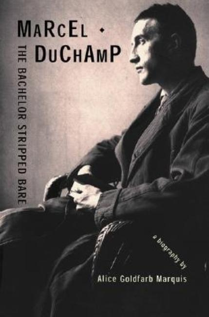Marcel Duchamp: The Bachelor Stripped Bare: A Biography. Alice Goldfarb Marquis