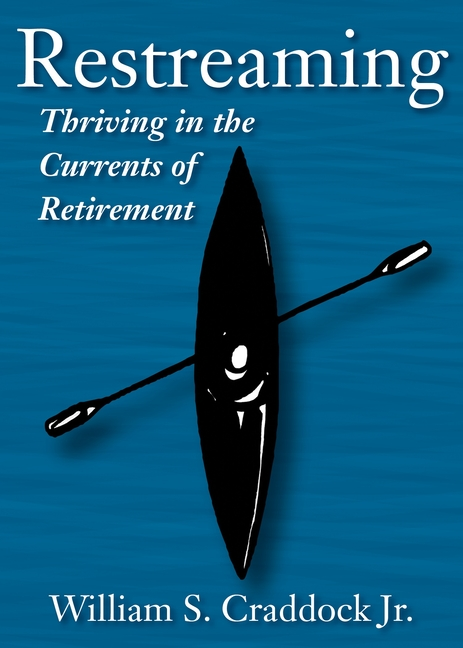 Restreaming: Thriving in the Currents of Retirement. Jr. William S. Craddock