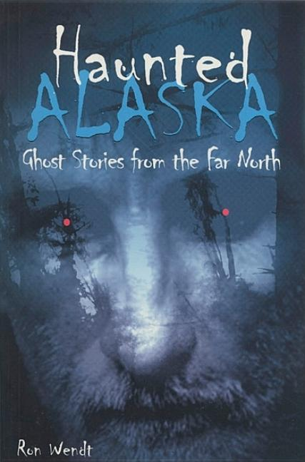 Haunted Alaska. Ron Wendt