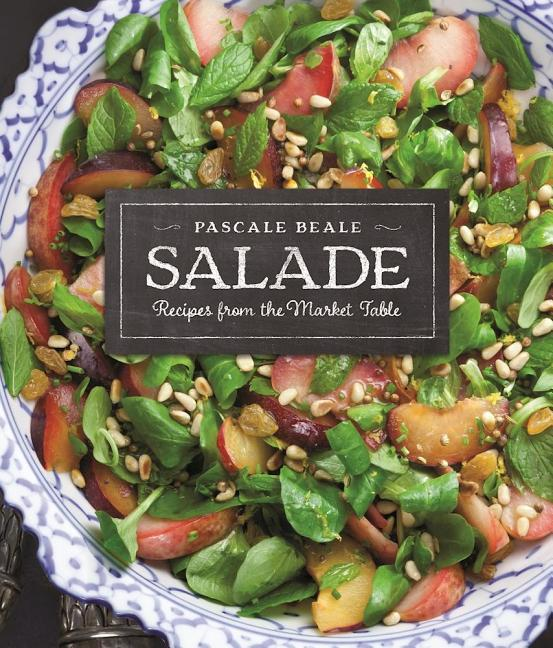 Salade: Recipes from the Market Table (Recipes from the Market Table, 1). Pascale Beale