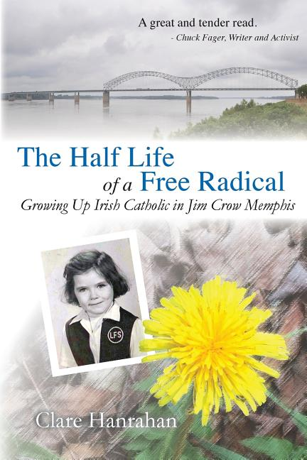 The Half-Life of a Free Radical: Growing Up Irish Catholic in Jim Crow Memphis. Clare Hanrahan