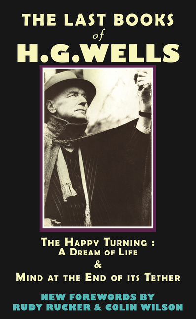 The Last Books of H.G. Wells: The Happy Turning: A Dream of Life & Mind at the End of its Tether...
