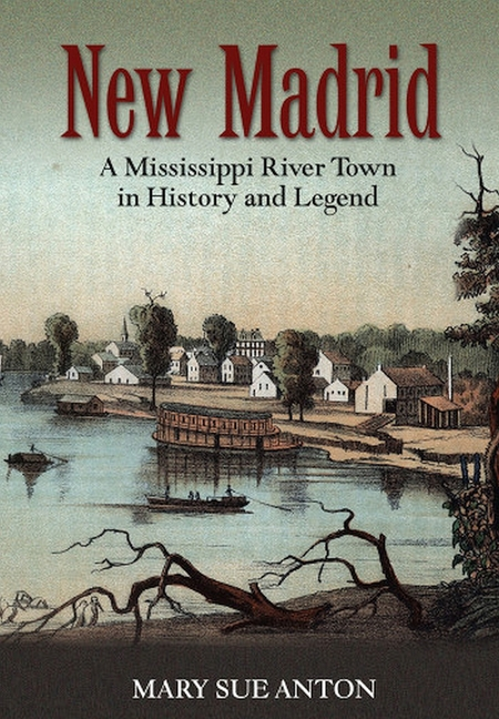 New Madrid: A Mississippi River Town in History and Legend [SIGNED]. Mary Sue Anton