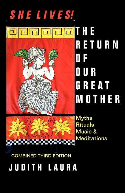She Lives! the Return of Our Great Mother: Myths, Rituals, Music & Meditations. Judith Laura.