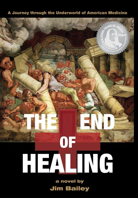 The End Of Healing: A Journey Through The Underworld Of American Medicine [Signed]. Jim Bailey