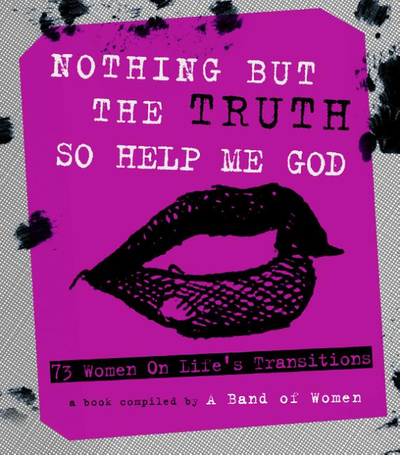 Nothing But The Truth So Help Me God: 73 Women on Life's Transitions. A Band of Women
