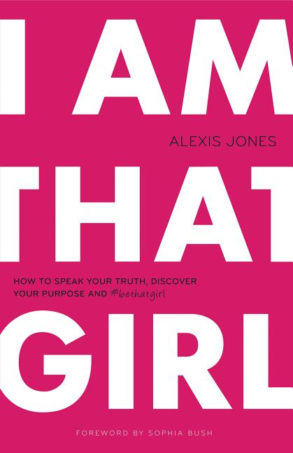 I Am That Girl: How to Speak Your Truth, Discover Your Purpose, and #bethatgirl. Alexis Jones.