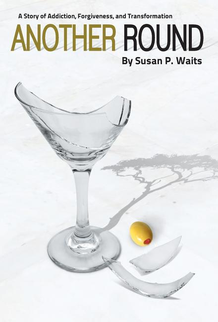 Another Round: A Story of Addiction, Forgiveness, and Transformation [SIGNED]. Susan P. Waits.