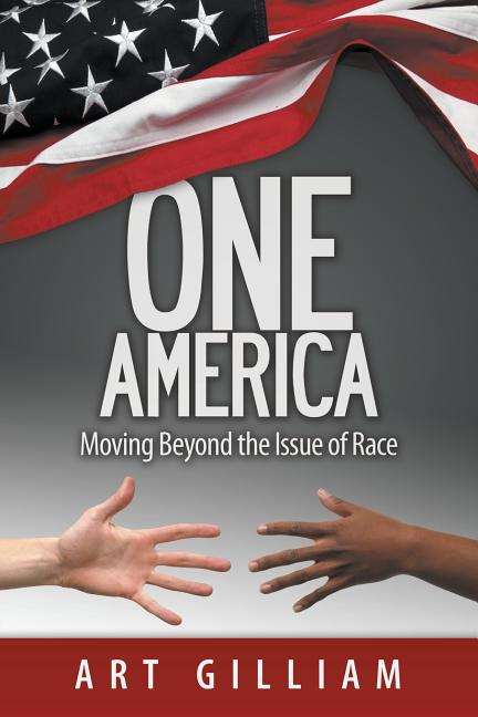 One America: Moving Beyond the Issue of Race [SIGNED]. Art Gilliam