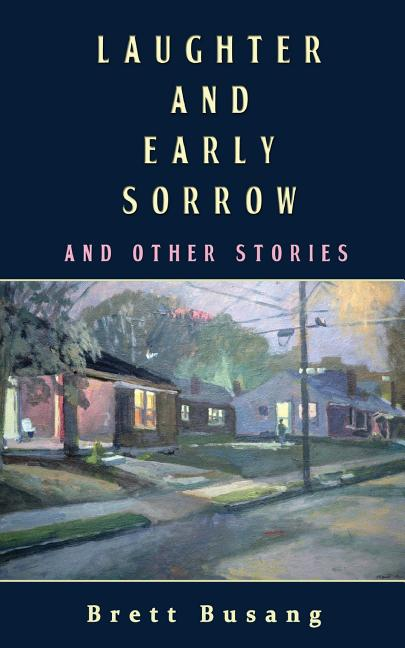 Laughter and Early Sorrow: And Other Stories. Brett Busang