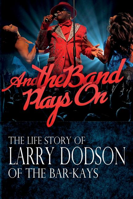 And The Band Plays On: The Life Story Of Larry Dodson Of The Bar-Kays [Signed]. Larry Dodson